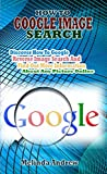 HOW TO GOOGLE IMAGE SEARCH: Discover How To Google Reverse Image Search And Find Out More Information About Any Picture Online. (English Edition)