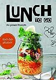 Essen zum Mitnehmen: Lunch to go. Koch dich glücklich. 60 geniale Rezepte für das Mittagessen im Glas. Kochen für unterwegs. Ein Kochbuch für köstliche To-go-Gerichte. Essen unterwegs – kein Prob