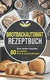 Brotbackautomat Rezeptbuch: Brot selber machen: Die 80 besten Brot & Kuchen Rezepte aus dem Brotbackautomaten
