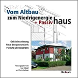 Vom Altbau zum Niedrigenergie- und Passivhaus: Gebäudesanierung, neue Energiestandards, Planung und Bauprax