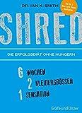 SHRED - Die Erfolgsdiät ohne Hungern: 6 Wochen, 2 Kleidergrößen, 1 Sensation