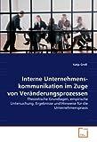 Interne Unternehmens-kommunikation im Zuge von Veränderungsprozessen: Theoretische Grundlagen, empirische Untersuchung, Ergebnisse und Hinweise für die Unternehmenspraxis