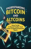 Understanding Bitcoin And Altcoins: How To Be A Good Trader And How Cryptocurrencies Work: How To Trade Bitcoin (English Edition)