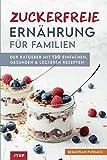 Zuckerfreie Ernährung für Familien: Der Ratgeber mit 130 einfachen, gesunden & leckeren Rezep