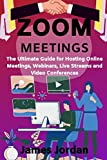 Zoom Meetings: The Ultimate Guide for Hosting Online Meetings, Webinars, Live Streams and Video Conferences