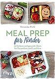 Meal Prep für Kinder: 60 leckere und gesunde Ideen für Pausenbrot und Lunchbox