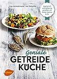 Geniale Getreideküche: Vegetarisch und vollwertig genießen mit Dinkel, Quinoa und C