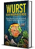 Wurst selber machen wie die Profis: Das Buch zum Wursten, Pökeln und Räuchern - Die besten Wurstrezepte zur Wurstherstellung inkl. Nährwertangaben (erweiterte Auflange inkl Suppenrezepte 2)