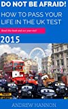 Do Not Be Afraid! How To Pass Your Life In The UK Test 2015: Read this book and ace your test! (English Edition)