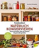 Praxishandbuch natürlich Konservieren: Vorrat aus Gemüse, Obst und Kräutern das ganze Jahr genießen. Alle Methoden & einfache Rezep
