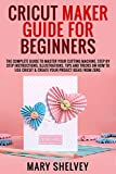 CRICUT MAKER GUIDE FOR BEGINNERS: The Complete Guide To Master Your Cutting Machine. Step By Step Instructions, Illustrations, Tips, Tricks On How To Use ... Project Ideas From Zer (English Edition)