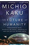 The Future of Humanity: Terraforming Mars, Interstellar Travel, Immortality, and Our Destiny Beyond E