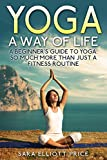 Yoga: A Way of Life: A Beginner's Guide to Yoga as Much More Than Just a Fitness Routine (Yoga for Beginners, Kundalini Awakening, Mindfulness) (English Edition)