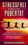 STRESSFREI DURCH DIE PUBERTÄT: Der große Ratgeber für Eltern: Erziehung, Aufklärung und Gefühle für Jungen und Mädchen in der Pub