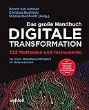 Das große Handbuch Digitale Transformation: 222 Methoden und Instrumente für mehr Wandlungsfähigkeit im Unternehmen