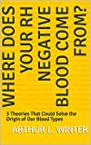 Where Does Your Rh Negative Blood Come From?: 3 Theories That Could Solve the Origin of Our Blood Types (English Edition)