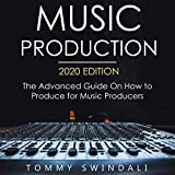 Music Production, 2020 Edition: The Advanced Guide on How to Produce for M