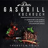 Das Gasgrill Kochbuch : 111 schmackhafte und schnelle Rezepte für das perfekte Grillabenteuer zu H