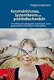 Konstruktivismus, Systemtheorie und praktisches Handeln: Eine Einführung für pädagogische, psychologische, soziale, gesellschaftliche und betriebliche Handlung