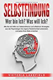 SELBSTFINDUNG - Wer bin Ich? Was will Ich?: Wie Sie mit Hilfe von Selbstreflexion und effektiven Strategien aus der Psychologie Ihre eigene Persönlichkeit entwickeln und jedes Ihrer Z