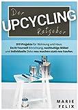 Der Upcycling Ratgeber: DIY-Projekte für Wohnung und Haus. Do-It-Yourself-Einrichtung, nachhaltige Möbel und individuelle Deko neu machen statt neu kaufen. (Nachhaltigkeit & Minimalismus)