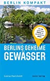 Berlins geheime Gewässer: Die 50 schönsten Plätze an verborgenen Ufern (Berlin Kompakt)