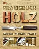 Praxisbuch Holz: Techniken – Werkzeuge – Projekte