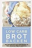Low Carb Brot backen: Das Rezeptbuch: Low Carb Rezepte für Brot, Brötchen, Dips & Aufstriche