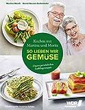 Kochen mit Martina und Moritz - So lieben wir Gemüse: Unsere persönlichen Lieblingsrezepte - Gemüsegenuss durch das ganze Jahr - Spinat - Spargel - Aubergine - Kürbis – Wildk