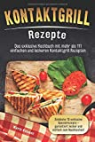 Kontaktgrill Rezepte: Das exklusive Kochbuch mit mehr als 111 einfachen und leckeren Rezepten. Entdecke 15 exklusive Spezialrezepte - garantiert lecker und einfach zum Nachkochen