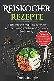 Reiskocher Rezepte: 110 Rezepte mit Reis für eine abwechslungsreiche und gesunde Ernährung - Bonus: Low Carb und vegane Rezepte zum Schlank w