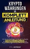 Kryptowährungen - Die komplett Anleitung: Wie Sie als Einsteiger mit Bitcoins & Altcoins ein Vermögen aufbauen und Kryptowährungen hochprofitabel handeln