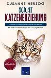 Ocicat Katzenerziehung - Ratgeber zur Erziehung einer Katze der Ocicat Rasse: Ein Buch für Katzenbabys, Kitten und junge Katzen