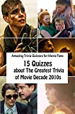 Amazing Trivia Quizzes for Movie Fans: 15 Quizzes about The Greatest Trivia of Movie Decade 2010s (English Edition)
