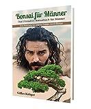 Bonsai für Männer : Das Ultimative Bonsaibuch für Männer - Eine Anleitung für inneren Frieden durch Bonsai