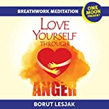 Love Yourself Through Anger Breathwork Meditation: One Moon Present, A Radical Healing Formula to Transform Your Life in 28 Days (Love Yourself Through Breathwork Meditations Book 3) (English Edition)