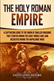 The Holy Roman Empire: A Captivating Guide to the Union of Smaller Kingdoms That Started During the Early Middle Ages and Dissolved During the Napoleonic W