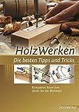 HolzWerken Die besten Tipps und Tricks: Kompaktes Know-how direkt für die Werkstatt