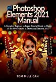 Photoshop Elements 2021 Manual: A Complete Beginner to Expert Tutorial Guide to Master all the New Features in Photoshop Elements 2021 (English Edition)