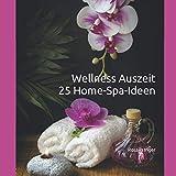 Wellness Auszeit 25 Home-Spa-Ideen: Spa-Zeit für Dich, Wellness für zuhause Frauen, Achtsamkeitsimpulse, Entspannung, Wohlfühlgeschenk für Frauen, ... Wellness Bilder, Stressbewältigung