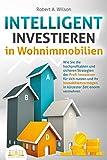 INTELLIGENT INVESTIEREN in Wohnimmobilien: Wie Sie die hochprofitablen und sicheren Strategien der Profi-Investoren für sich nutzen und Ihr Immobilienvermögen in kürzester Zeit enorm vermehren