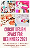 Cricut Design Space for Beginners 2021: A Step-By-Step Guide to Master Your Cricut Machine With Detailed Illustrations (English Edition)