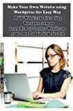 Make Your Own Website using Wordpress the Easy Way: Build Website for Free using Wordpress.com or Learn How to Create a Website on your Own Domain from Scratch (How to Create Your Own Website, Band 1)