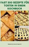 Fast 300 Rezepte Für Torten In Einem Kochbuch : Kuchen-Rezepte Für Apfel, Schokolade, Käse, Obst, Kirsche, Süßkartoffel, Zitruskuchen, Sahne, Nuss, Erdnussbutter, Kürbis, Rosinenkuchen Und Mehr