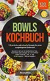 Bowls Kochbuch: 120 einfache und schnelle Rezepte für einen ausgewogenen Lebensstil: Gesunde Ernährung mit Buddha Bowls, Poke, Superfoods, low carb und Bowl Creator Anleitung (inkl. Nährwertangaben)