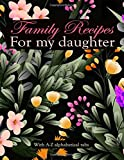 Family Recipes For My Daughter With A -Z Alphabetical Tabs: Blank Recipe Book Journal to Write In Your Favorite Recipes and Meals - Cool Gift For Daughters Cook Lovers - Bunch Of Spring Flowers Design