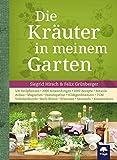 Die Kräuter in meinem Garten: 500 Heilpflanzen, 2000 Anwendungen, 1000 Rezepte, Botanik, Anbau, Magisches, Homöopathie, Hildegardmedizin, TCM, Volksheilk