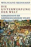 Die Unterwerfung der Welt: Globalgeschichte der europäischen Expansion 1415-2015