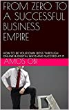 FROM ZERO TO A SUCCESSFUL BUSINESS EMPIRE : HOW TO BE YOUR OWN BOSS THROUGH ONLINE & DIGITAL WAYS AND SUCCEED AT IT (Youths empowerment for self employment Book 1) (English Edition)