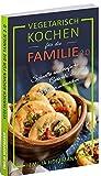Vegetarisch Kochen für die Familie 2.0: Schnelle und einfache Gerichte, die auch Kindern schmeck